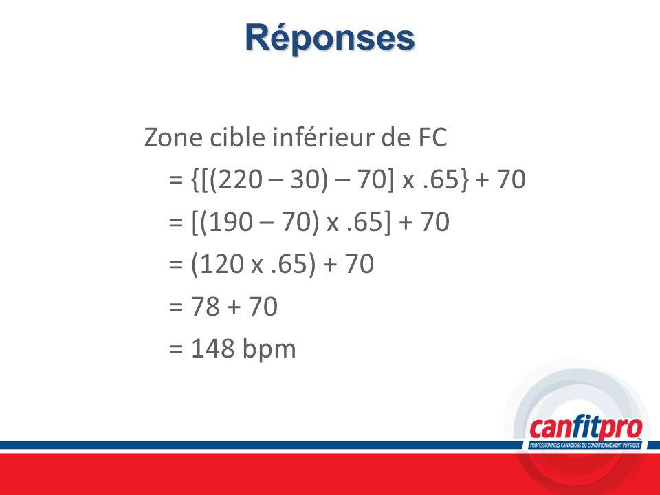 RéponsesZone cible inférieur de FC = {[(220 – 30) – 70] x .65} + 70 = [(190 – 70) x .65] + 70 = (120 x .65) + 70 = 78 + 70 = 148 bpm